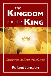 The Kingdom and the King: Discovering the Heart of the Gospel ebook by Roland Jansson