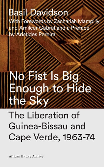 No Fist Is Big Enough to Hide the Sky - The Liberation of Guinea-Bissau and Cape Verde, 1963-74 ebook by Basil Davidson,Aristides Pereira