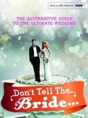 Don't Tell The Bride - The Alternative Guide to the Ultimate Wedding ebook by Renegade Pictures Renegade Pictures Ltd