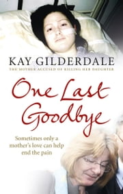 One Last Goodbye - Sometimes only a mother's love can help end the pain ebook by Kay Gilderdale