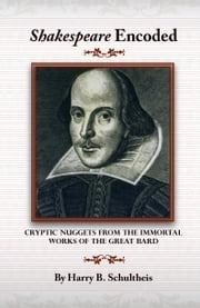 Shakespeare Encoded:Cryptic Nuggets from the Immortal Works of the Great Bard ebook by Schultheis,Harry B.