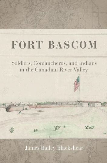 Fort Bascom - Soldiers, Comancheros, and Indians in the Canadian River Valley ebook by James Bailey Blackshear