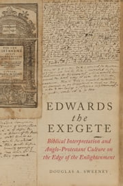 Edwards the Exegete: Biblical Interpretation and Anglo-Protestant Culture on the Edge of the Enlightenment ebook by Douglas A. Sweeney