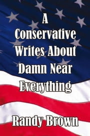 A Conservative Writes About Damn Near Everything ebook by Randy Brown