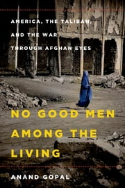 No Good Men Among the Living - America, the Taliban, and the War through Afghan Eyes ebook by Anand Gopal