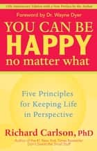 You Can Be Happy No Matter What - Five Principles for Keeping Life in Perspective ebook by Richard Carlson, Wayne W. Dyer