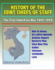 History of the Joint Chiefs of Staff: The First Indochina War 1947-1954 - War in Korea, De Lattre Episode, Erskine Report, Navarre Plan, Dien Bien Phu, Dulles, Vietnam, Cambodia, Laos ebook by Progressive Management