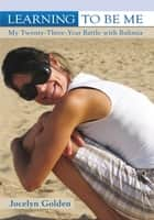 Learning to Be Me - My Twenty-Three-Year Battle with Bulimia ebook by Jocelyn Golden