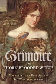 Grimoire of the Thorn-Blooded Witch - Mastering the Five Arts of Old World Witchery ebook by Raven Grimassi