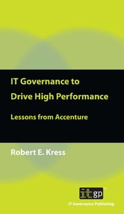 IT Governance to Drive High Performance - Lessons from Accenture ebook by Robert E. Kress