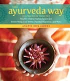 The Ayurveda Way - 108 Practices from the World's Oldest Healing System for Better Sleep, Less Stress, Optimal Digestion, and More ebook by Ananta Ripa Ajmera