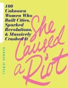 She Caused a Riot - 100 Unknown Women Who Built Cities, Sparked Revolutions, and Massively Crushed It ebook by Hannah Jewell