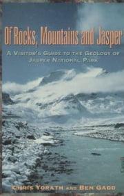 Of Rocks, Mountains and Jasper - A Visitor's Guide To The Geology Of Jasper National Park ebook by Chris Yorath,Ben Gadd