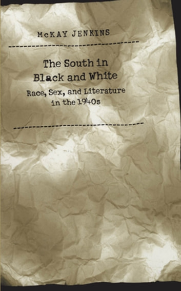 The South in Black and White - Race, Sex, and Literature in the 1940s ebook by McKay Jenkins