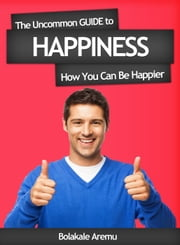 The Uncommon Guide to Happiness - How You Can Be Happier ebook by Bolakale Aremu