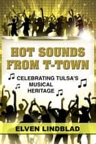 Hot Sounds from T-Town: Celebrating Tulsa's Musical Heritage ebook by Elven Lindblad