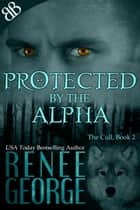 Protected By the Alpha - Alpha Male Paranormal Lycanosapien Shifters Erotic Romantic Suspense ebook by Renee George
