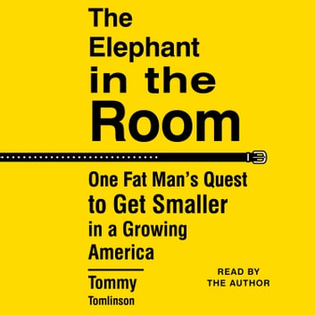 The Elephant in the Room - One Fat Man's Quest to Get Smaller in a Growing America audiobook by Tommy Tomlinson