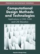 Computational Design Methods and Technologies - Applications in CAD, CAM and CAE Education ebook by Ning Gu, Xiangyu Wang