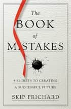 The Book of Mistakes - 9 Secrets to Creating a Successful Future ebook by Skip Prichard