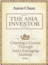 The Asia Investor - Charting a Course Through Asia's Emerging Markets ebook by Aaron Chaze