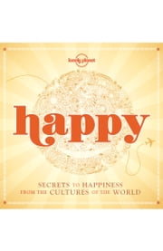 Happy - Secrets to Happiness from the Cultures of the World ebook by Lonely Planet