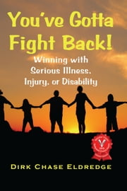 You've Gotta Fight Back!: Winning with serious illness, injury, or disability ebook by Dirk Chase Eldredge