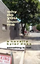 Why Do You Touch Me ebook by Kyler Doss