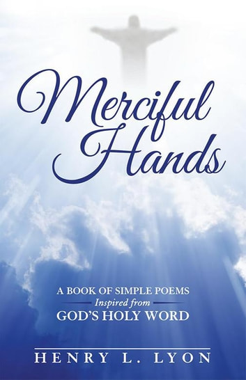 Merciful Hands - A Book of Simple Poems Inspired from God's Holy Word ebook by Henry Lyon