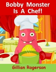 Bobby Monster Is A Chef! - Bobby Monster, #5 ebook by Gillian Rogerson