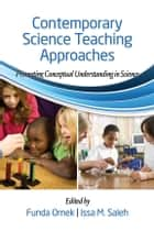 Contemporary Science Teaching Approaches - Promoting Conceptual Understanding in Science ebook by Dr. Funda Ornek, Dr. Issa M. Saleh