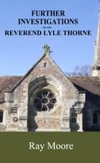 Further Investigations of the Reverend Lyle Thorne ebook by Ray Moore