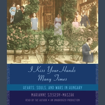 I Kiss Your Hands Many Times - Hearts, Souls, and Wars in Hungary audiobook by Marianne Szegedy-Maszak