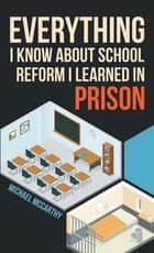 Everything I Know About School Reform I Learned in Prison ebook by Michael McCarthy