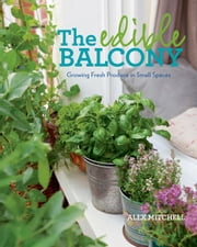 The Edible Balcony: Growing Fresh Produce in Small Spaces - Growing Fresh Produce in Small Spaces ebook by Alex Mitchell