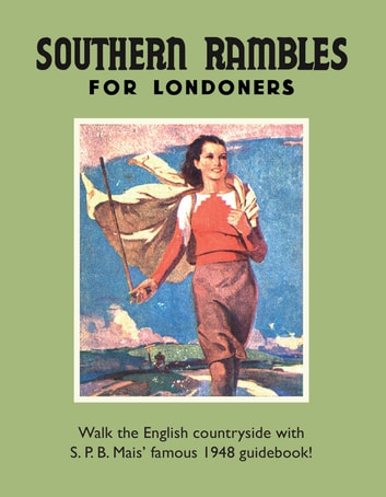 Southern Rambles for Londoners - Walk the English countryside with S.P.B Mais' famous 1948 guidebook! ebook by S P B Mais