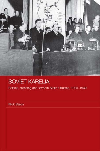 Soviet Karelia - Politics, Planning and Terror in Stalin's Russia, 1920–1939 ebook by Nick Baron
