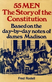 55 Men, The Story of the Constitution: Based on the Day-by-Day Notes of James Madison ebook by Fred Rodell