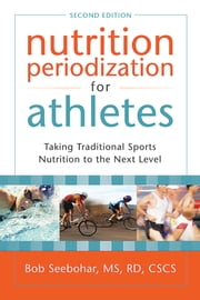 Nutrition Periodization for Athletes: Taking Traditional Sports Nutrition to the Next Level ebook by Bob Seebohar, MS, RD, CSCS