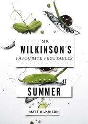 Mr Wilkinson's Favourite Vegetables: Summer ebook by Matt Wilkinson