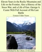 Eleven Years in The Rocky Mountains and Life on The Frontier, Also a History of The Sioux War, and a Life of Gen. George A. Custer With Full Account of His Last Battle ebook by Frances Fuller Victor