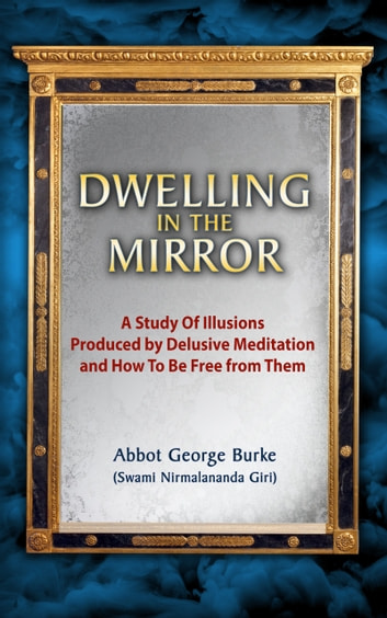 Dwelling In The Mirror: A Study of Illusions Produced by Delusive Meditation and How to Be Free from Them ebook by Abbot George Burke (Swami Nirmalananda Giri)