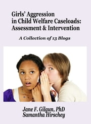 Girls' Aggression and Child Welfare Social Work: Assessment and Intervention A series of 13 blogs ebook by Jane Gilgun