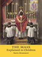The Mass Explained to Children ebook by Maria Montessori,Matthew A. Delaney