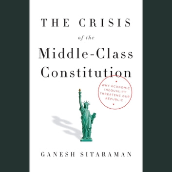 The Crisis of the Middle-Class Constitution - Why Economic Inequality Threatens Our Republic audiobook by Ganesh Sitaraman