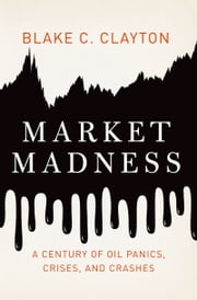 Market Madness - A Century of Oil Panics, Crises, and Crashes ebook by Blake C. Clayton