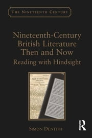 Nineteenth-Century British Literature Then and Now - Reading with Hindsight ebook by Simon Dentith