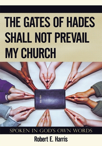 The Gates of Hades Shall Not Prevail My Church - Spoken In God's Own Words ebook by Robert E. Harris