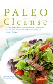 Paleo Cleanse - 30 Days of Ancestral Eating to Detox, Drop Pounds, Supercharge Your Health and Transition into a Primal Lifestyle ebook by Camilla  Carboni,Melissa Van Dover