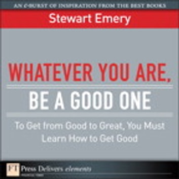 Whatever You Are, Be a Good One - To Get from Good to Great, You Must Learn How to Get Good ebook by Stewart Emery